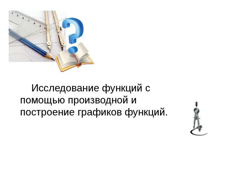 Исследование функций с помощью производной и построение графиков функций.