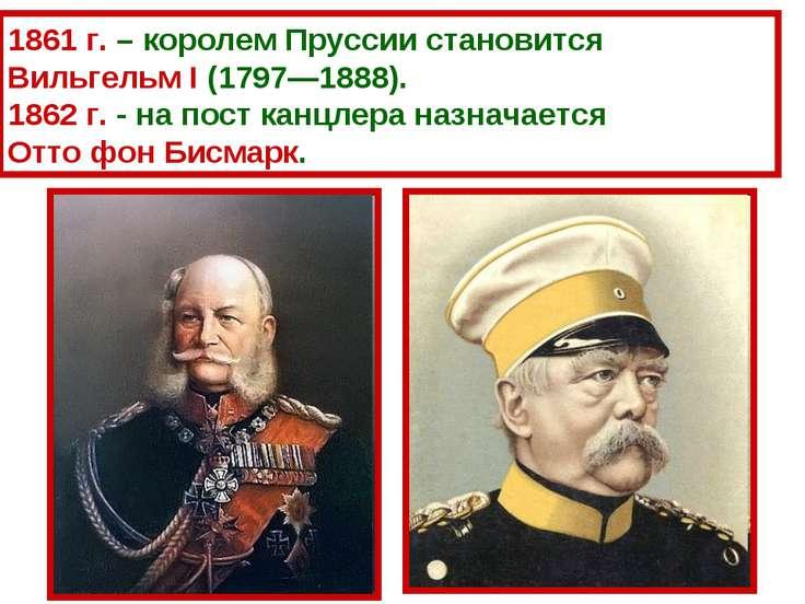 1861 г. – королем Пруссии становится Вильгельм I (1797—1888). 1862 г. - на по...