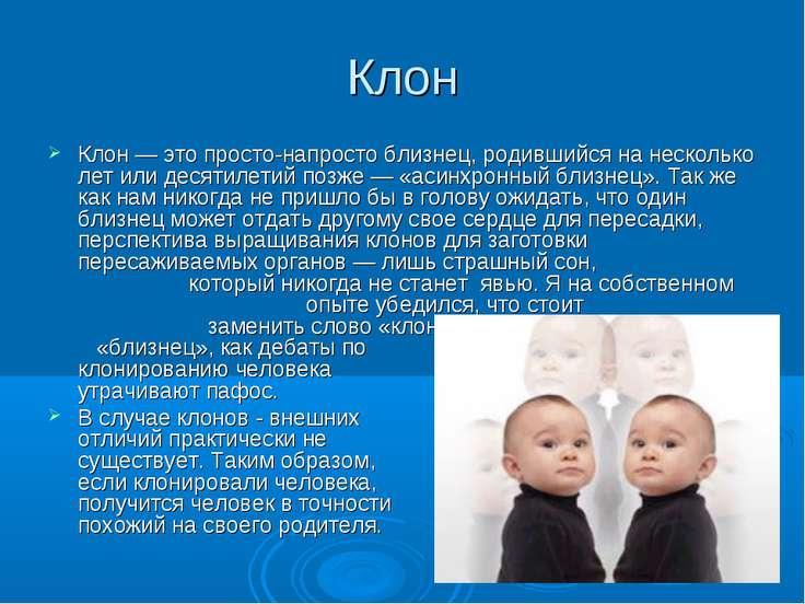 Клон Клон— это просто-напросто близнец, родившийся на несколько лет или деся...
