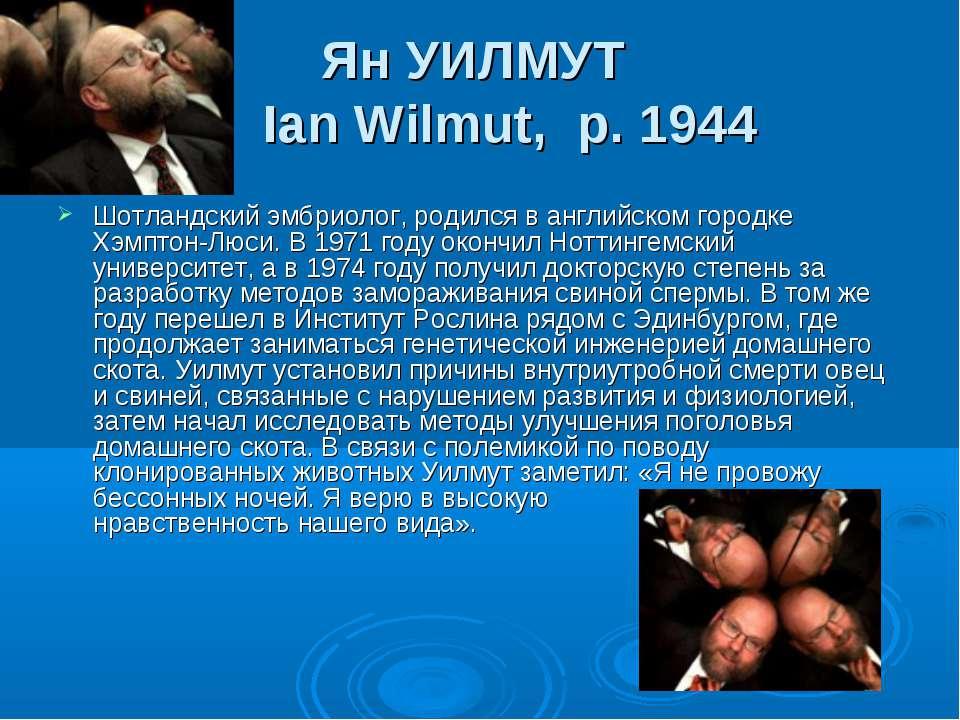 Ян УИЛМУТ Ian Wilmut, р. 1944 Шотландский эмбриолог, родился в английском го...