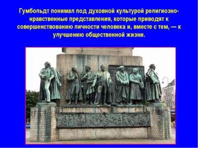 Гумбольдт понимал под духовной культурой религиозно-нравственные представлени...