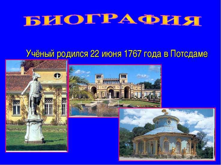 Учёный родился 22 июня 1767 года в Потсдаме