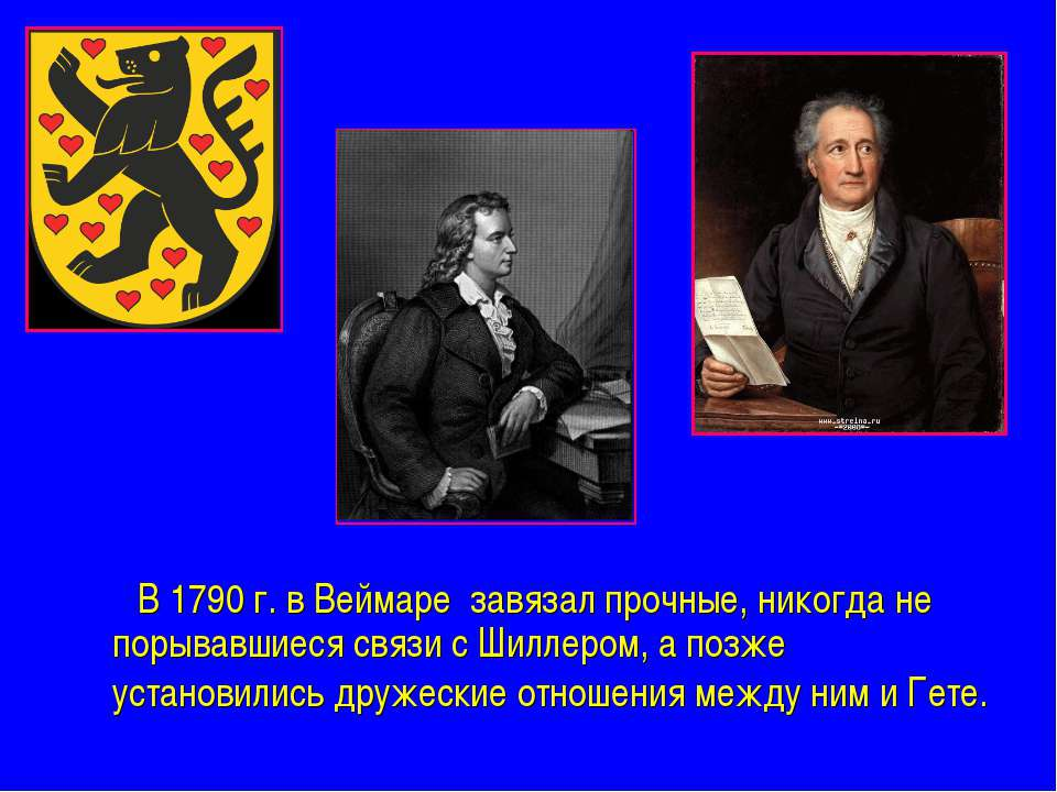 В 1790 г. в Веймаре завязал прочные, никогда не порывавшиеся связи с Шиллером...