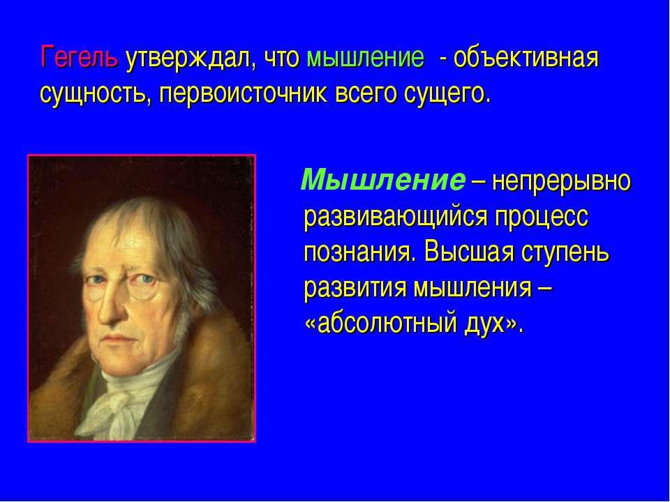 Гегель утверждал, что мышление - объективная сущность, первоисточник всего су...