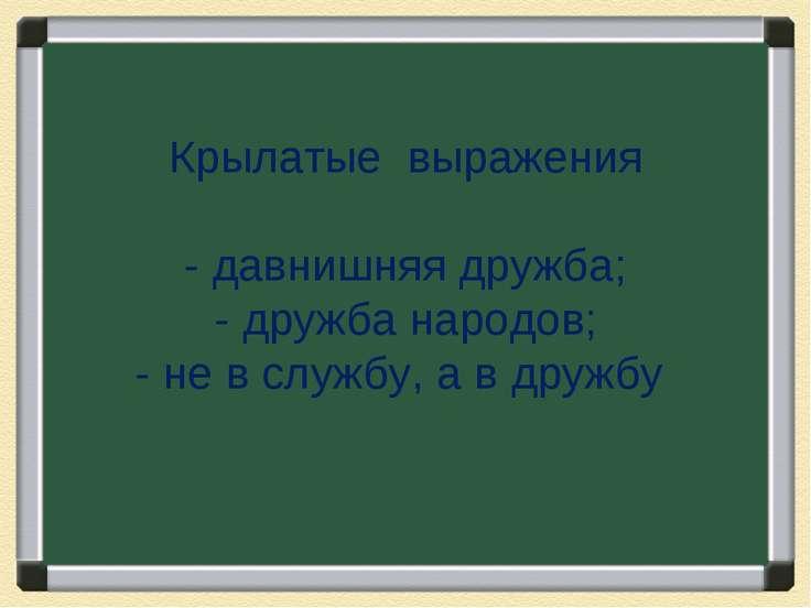 Крылатые выражения - давнишняя дружба; - дружба народов; - не в службу, а в д...