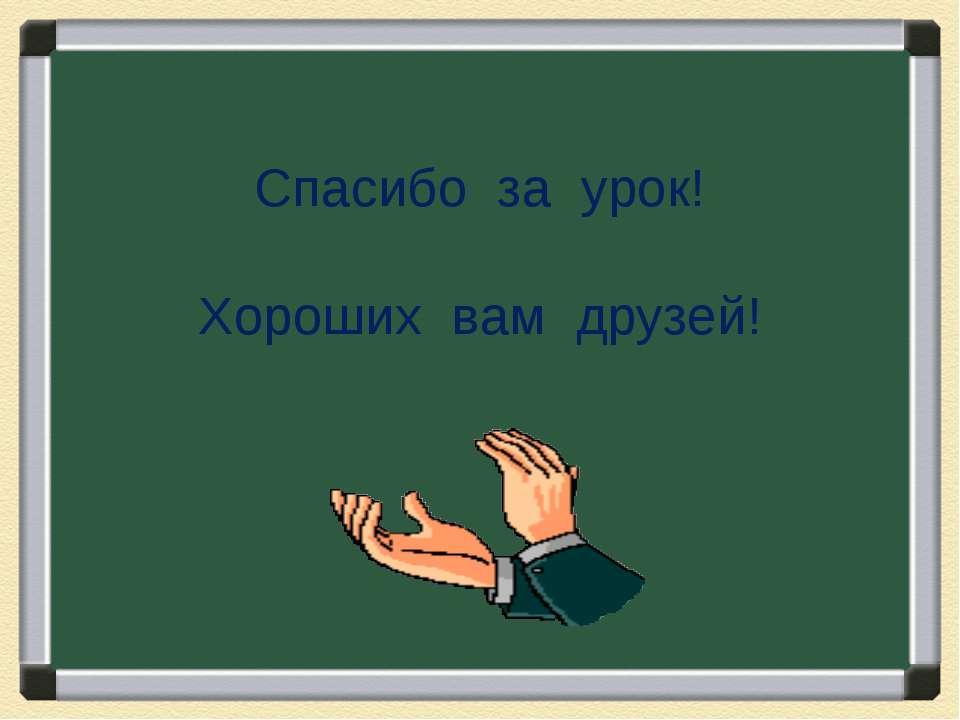 Спасибо за урок! Хороших вам друзей!