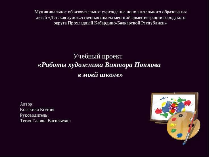 Учебный проект «Работы художника Виктора Попкова в моей школе» Автор: Косякин...