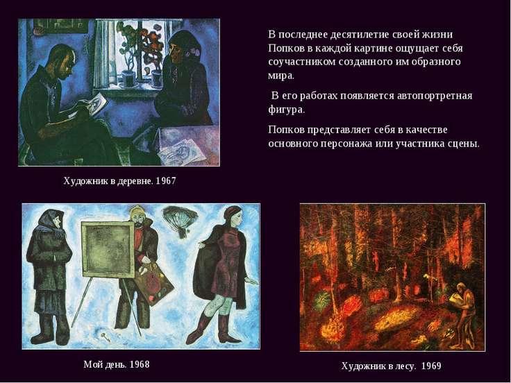 Мой день. 1968 Художник в лесу. 1969 В последнее десятилетие своей жизни Попк...