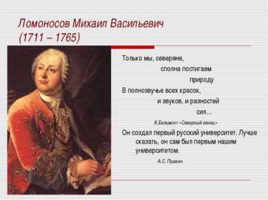 Ломоносов Михаил Васильевич (1711 – 1765) Только мы, северяне, сполна постига...