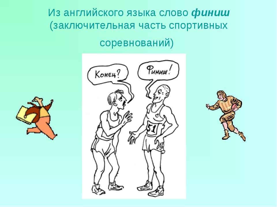 Из английского языка слово финиш (заключительная часть спортивных соревнований)