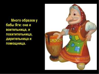 Много образов у бабы Яги: она и воительница, и похитительница, дарительница и...