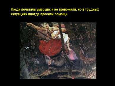 Люди почитали умерших и не тревожили, но в трудных ситуациях иногда просили п...