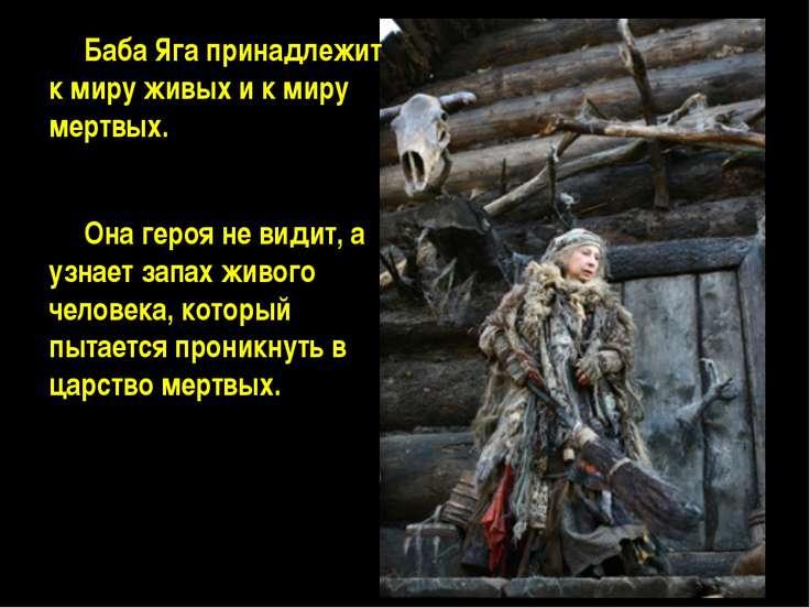 Баба Яга принадлежит к миру живых и к миру мертвых. Она героя не видит, а узн...
