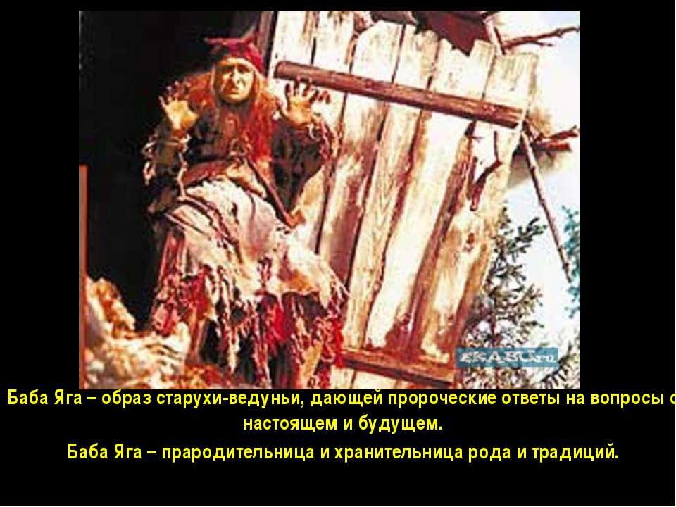 Баба Яга – образ старухи-ведуньи, дающей пророческие ответы на вопросы о наст...