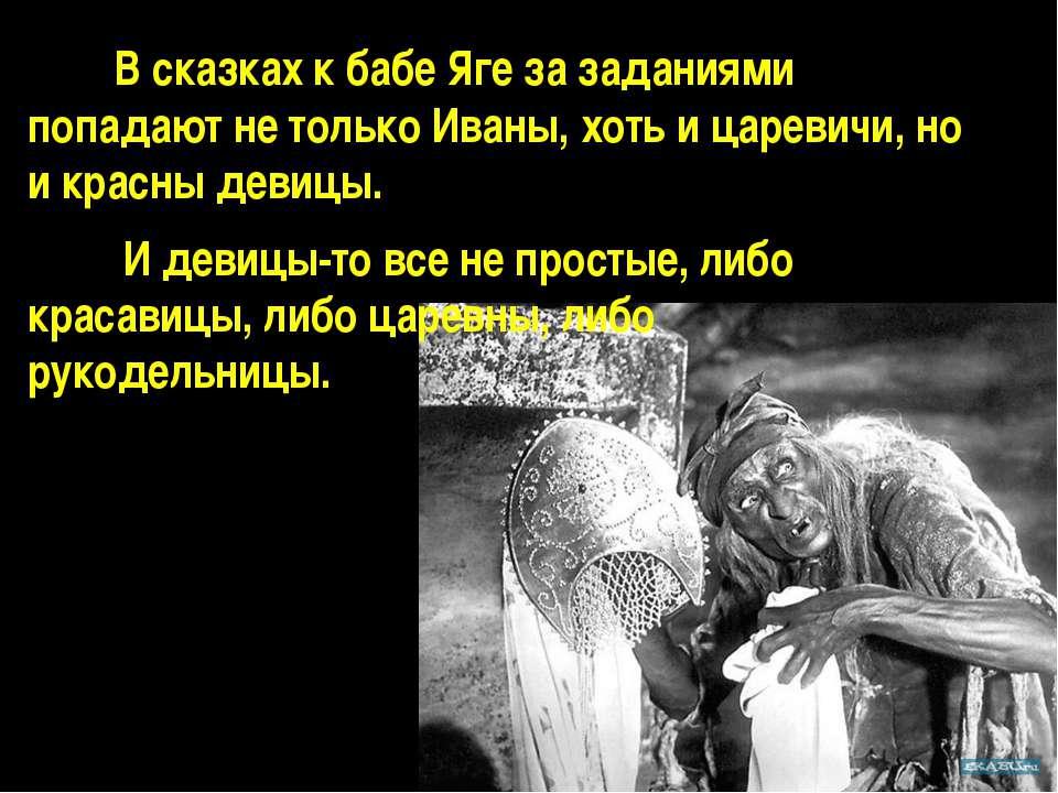 В сказках к бабе Яге за заданиями попадают не только Иваны, хоть и царевичи, ...