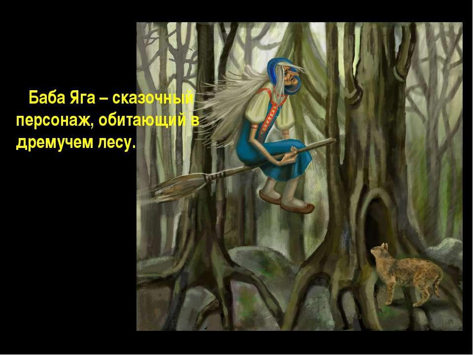 Баба Яга – сказочный персонаж, обитающий в дремучем лесу.
