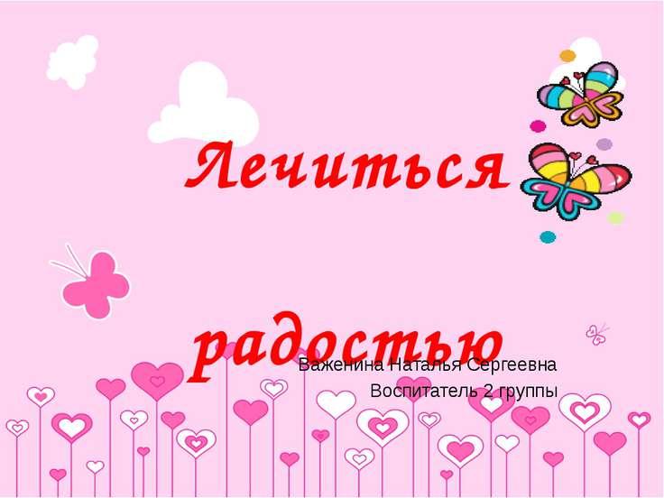 Лечиться радостью Важенина Наталья Сергеевна Воспитатель 2 группы