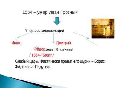 1584 – умер Иван Грозный ? о престолонаследии Иван Дмитрий Фёдор /умер в 1591...