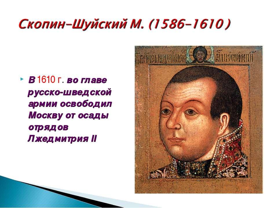 В 1610 г. во главе русско-шведской армии освободил Москву от осады отрядов Лж...