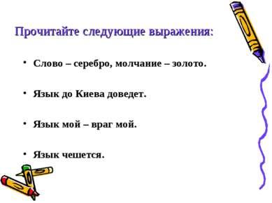 Слово – серебро, молчание – золото. Язык до Киева доведет. Язык мой – враг мо...