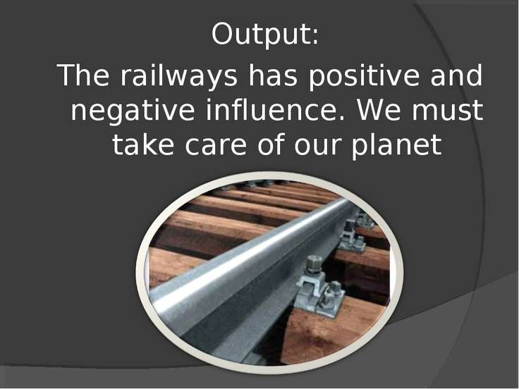 Output: The railways has positive and negative influence. We must take care o...