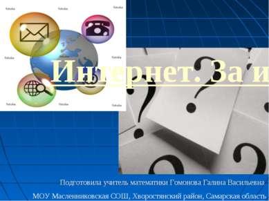 Интернет. За и против Подготовила учитель математики Гомонова Галина Васильев...