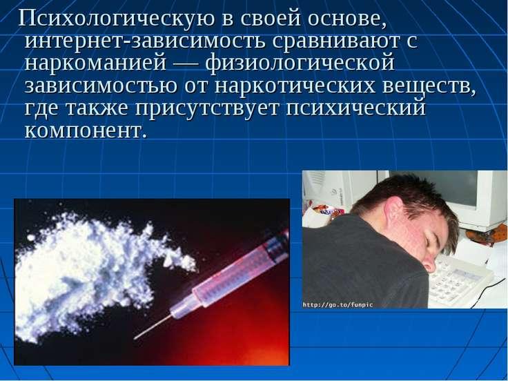 Психологическую в своей основе, интернет-зависимость сравнивают с наркоманией...