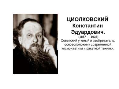 ЦИОЛКОВСКИЙ Константин Эдуардович. (1857 — 1935) Советский ученый и изобретат...