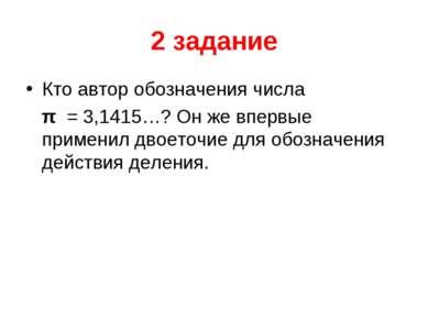 2 задание Кто автор обозначения числа  π = 3,1415…? Он же впервые применил д...