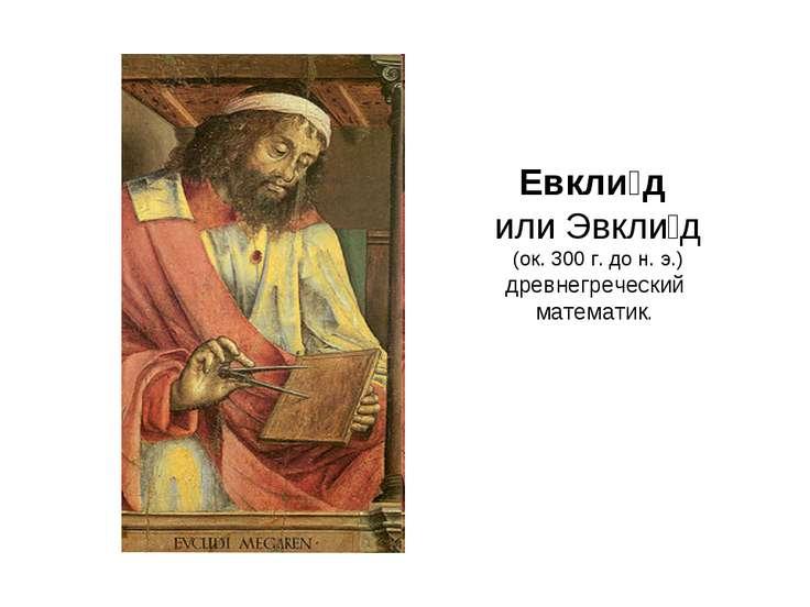 Евкли д или Эвкли д (ок. 300г. дон.э.) древнегреческий математик.
