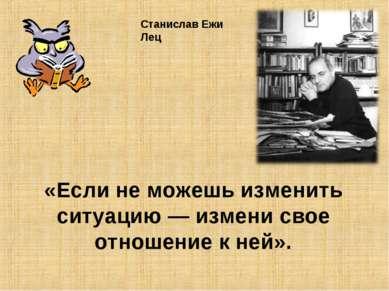 «Если не можешь изменить ситуацию— измени свое отношение к ней». Станислав Е...