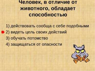 Человек, в отличие от животного, обладает способностью  1) действовать сообщ...
