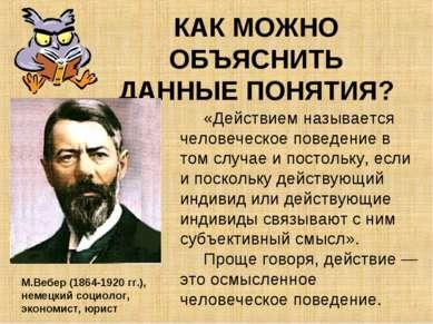 КАК МОЖНО ОБЪЯСНИТЬ ДАННЫЕ ПОНЯТИЯ? М.Вебер (1864-1920 гг.), немецкий социоло...