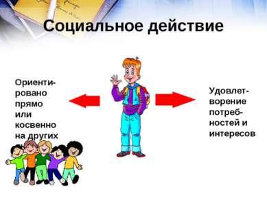 Социальное действие Удовлет-ворение потреб-ностей и интересов Ориенти-ровано ...