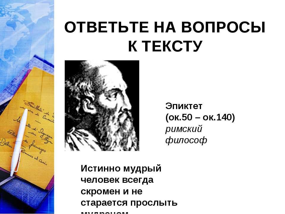 ОТВЕТЬТЕ НА ВОПРОСЫ К ТЕКСТУ Эпиктет (ок.50 – ок.140) римский философ Истинно...