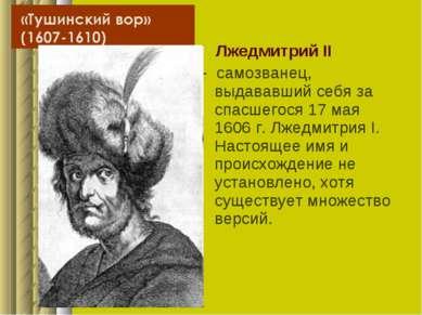 Лжедмитрий II - самозванец, выдававший себя за спасшегося 17 мая 1606г. Лжед...