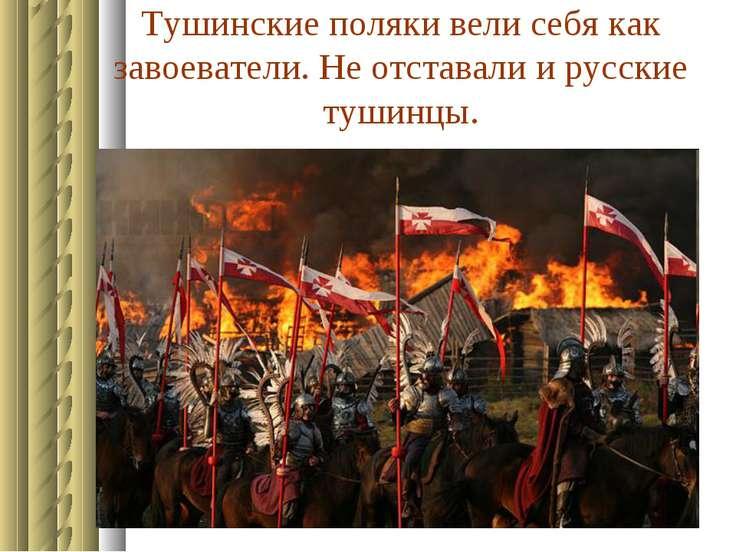 Тушинские поляки вели себя как завоеватели. Не отставали и русские тушинцы.