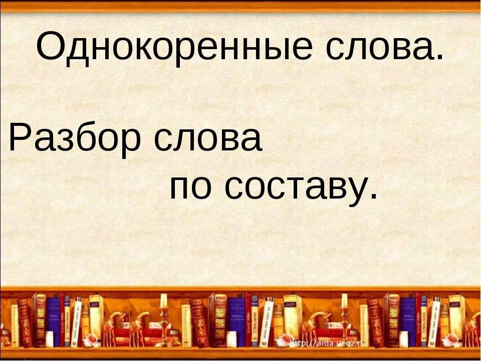 Однокоренные слова. Разбор слова по составу.