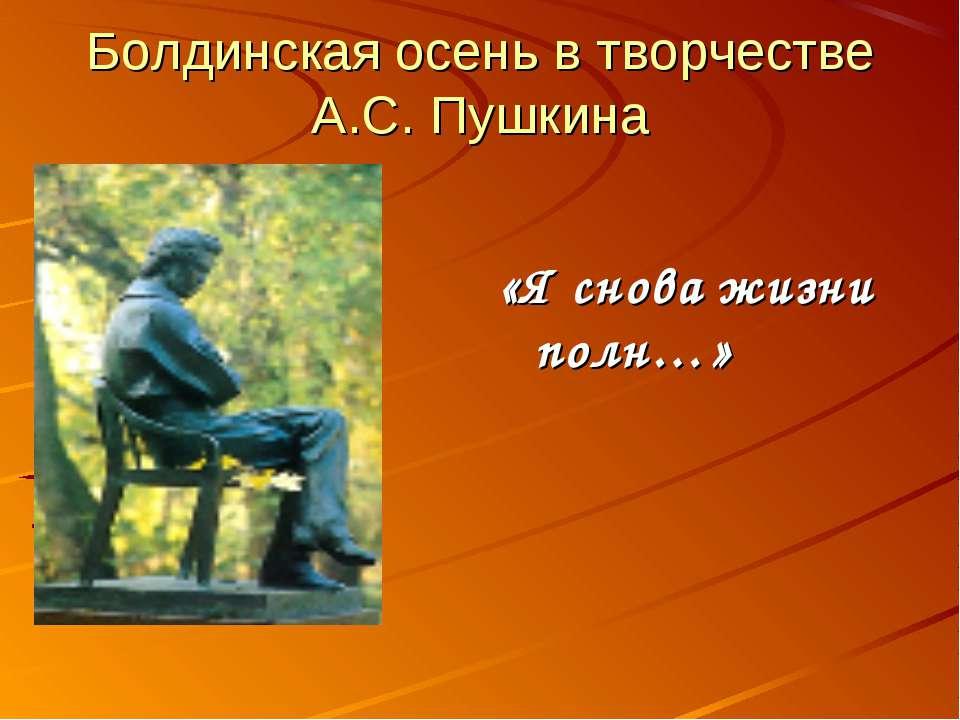 Болдинская осень в творчестве А.С. Пушкина «Я снова жизни полн…»