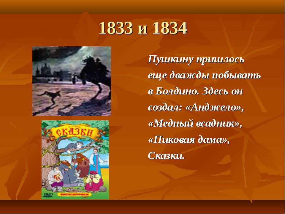 1833 и 1834 Пушкину пришлось еще дважды побывать в Болдино. Здесь он создал: ...