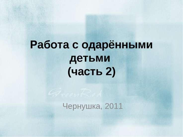 Работа с одарёнными детьми (часть 2) Чернушка, 2011
