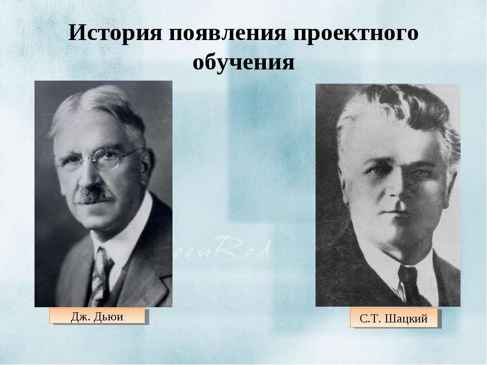 История появления проектного обучения С.Т. Шацкий Дж. Дьюи