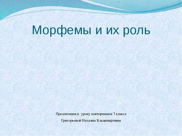 Морфемы и их роль Презентация к уроку повторения в 7 классе Григорьевой Натал...