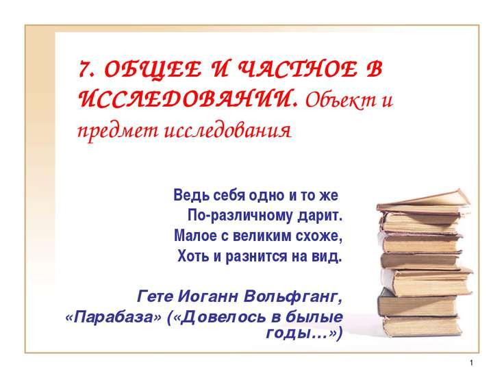 * 7. ОБЩЕЕ И ЧАСТНОЕ В ИССЛЕДОВАНИИ. Объект и предмет исследования Ведь себя ...