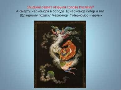 15.Какой секрет открыла Голова Руслану? А)смерть Черномора в бороде Б)Черномо...