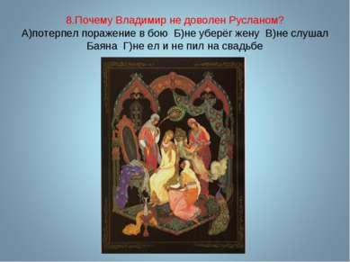 8.Почему Владимир не доволен Русланом? А)потерпел поражение в бою Б)не уберёг...