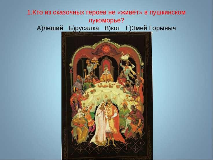 1.Кто из сказочных героев не «живёт» в пушкинском лукоморье? А)леший Б)русалк...