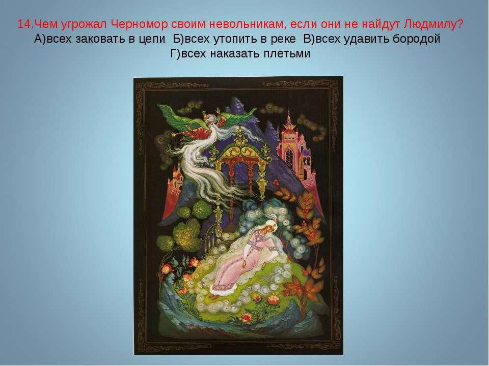 14.Чем угрожал Черномор своим невольникам, если они не найдут Людмилу? А)всех...