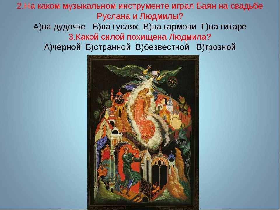 2.На каком музыкальном инструменте играл Баян на свадьбе Руслана и Людмилы? А...