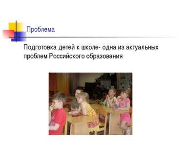 Проблема Подготовка детей к школе- одна из актуальных проблем Российского обр...